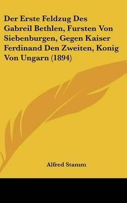 Der Erste Feldzug Des Gabreil Bethlen, Fursten Von Siebenburgen, Gegen Kaiser Ferdinand Den Zweiten, Konig Von Ungarn (1894) by Alfred Stamm