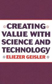 Creating Value with Science and Technology by Eliezer Geisler