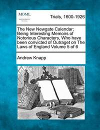 The New Newgate Calendar; Being Interesting Memoirs of Notorious Characters, Who Have Been Convicted of Outraget on the Laws of England Volume 5 of 6 by Andrew Knapp