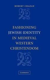 Fashioning Jewish Identity in Medieval Western Christendom by Robert Chazan