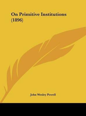 On Primitive Institutions (1896) by John Wesley Powell