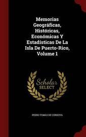 Memorias Geograficas, Historicas, Economicas y Estadisticas de la Isla de Puerto-Rico; Volume 1 by Pedro Tomas De Cordova