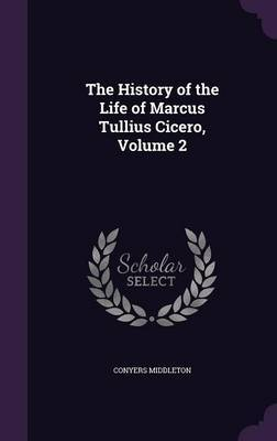 The History of the Life of Marcus Tullius Cicero, Volume 2 by Conyers Middleton image