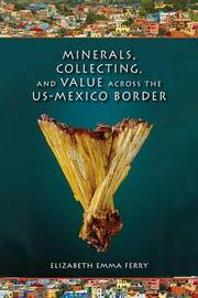 Minerals, Collecting, and Value across the US-Mexico Border by Elizabeth Emma Ferry