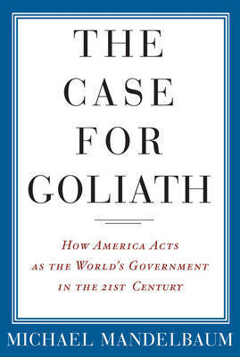The Case for Goliath: How America Acts as the World's Government in the Twenty-first Century by Michael Mandelbaum