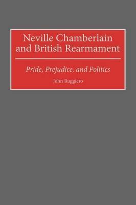 Neville Chamberlain and British Rearmament by John Ruggiero