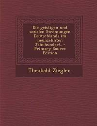 Die Geistigen Und Sozialen Stromungen Deutschlands Im Neunzehnten Jahrhundert. - Primary Source Edition by Theobald Ziegler