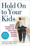 Hold on to Your Kids: Why Parents Need to Matter More Than Peers by Gordon Neufeld