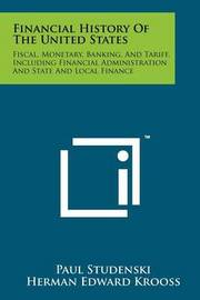 Financial History of the United States: Fiscal, Monetary, Banking, and Tariff, Including Financial Administration and State and Local Finance by Paul Studenski