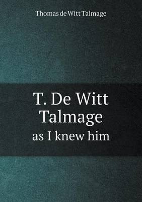 T. de Witt Talmage as I Knew Him by Thomas De Witt Talmage