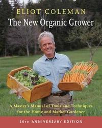 The New Organic Grower: 30th Anniversary Edition by Eliot Coleman