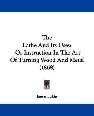 The Lathe And Its Uses: Or Instruction In The Art Of Turning Wood And Metal (1868) by James Lukin image