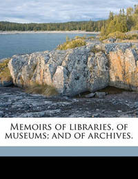 Memoirs of Libraries, of Museums; And of Archives. by Edward Edwards