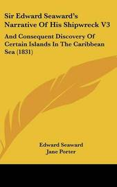 Sir Edward Seaward's Narrative Of His Shipwreck V3: And Consequent Discovery Of Certain Islands In The Caribbean Sea (1831) by Edward Seaward image