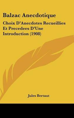Balzac Anecdotique: Choix D'Anecdotes Recueillies Et Precedees D'Une Introduction (1908) by Jules Bertaut image