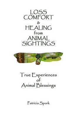 Loss Comfort & Healing from Animal Sightings: True Experiences of Animal Blessings by Patricia Spork