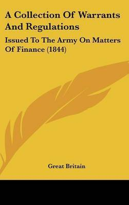 A Collection of Warrants and Regulations: Issued to the Army on Matters of Finance (1844) by Britain Great Britain