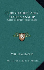 Christianity and Statesmanship: With Kindred Topics (1865) by William Hague