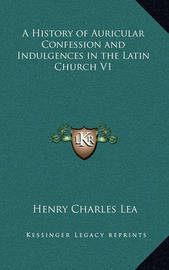 A History of Auricular Confession and Indulgences in the Latin Church V1 by Henry Charles Lea