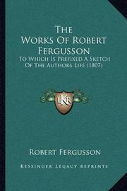 The Works of Robert Fergusson: To Which Is Prefixed a Sketch of the Authors Life (1807) by Robert Fergusson