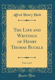 The Life and Writings of Henry Thomas Buckle, Vol. 1 of 2 (Classic Reprint) by Alfred Henry Huth image