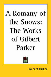 A Romany of the Snows: The Works of Gilbert Parker by Gilbert Parker image