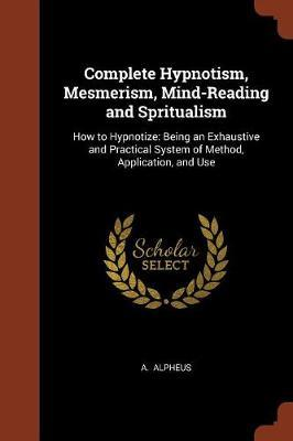 Complete Hypnotism, Mesmerism, Mind-Reading and Spritualism by A Alpheus