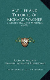 Art Life and Theories of Richard Wagner: Selected from His Writings (1875) by Richard Wagner