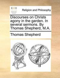 Discourses on Christs Agony in the Garden. in Several Sermons. by Thomas Shepherd, M.A. by Thomas Shepherd image