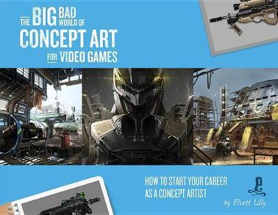 The Big Bad World of Concept Art for Video Games: How to Start Your Career as a Concept Artist by Eliott Lilly