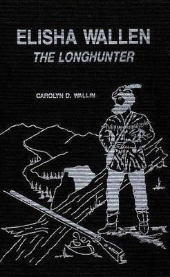 Elisha Wallen: The Longhunter by Carolyn Wallin