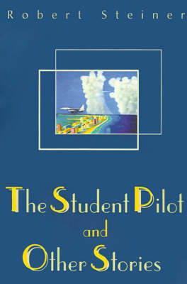 The Student Pilot and Other Stories by Robert Steiner