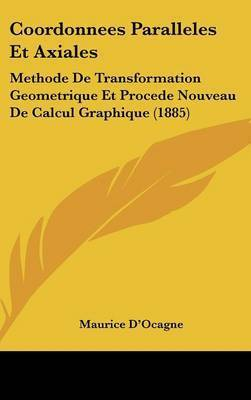 Coordonnees Paralleles Et Axiales: Methode de Transformation Geometrique Et Procede Nouveau de Calcul Graphique (1885) by Maurice D'Ocagne
