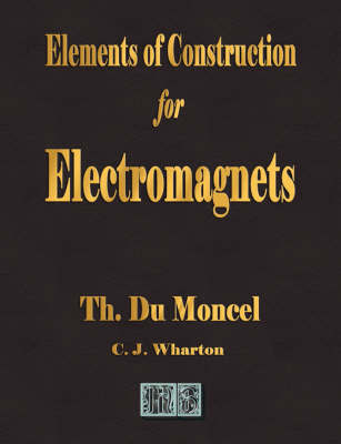 Elements of Construction for Electromagnets by Theodore Du Moncel