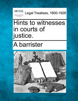 Hints to Witnesses in Courts of Justice. by A Barrister