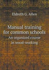 Manual Training for Common Schools an Organized Course in Wood-Working by Eldreth G. Allen