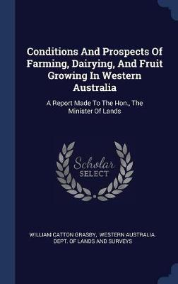Conditions and Prospects of Farming, Dairying, and Fruit Growing in Western Australia by William Catton Grasby image