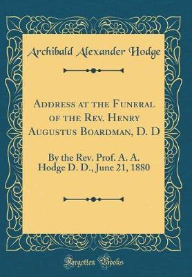 Address at the Funeral of the REV. Henry Augustus Boardman, D. D by Archibald Alexander Hodge