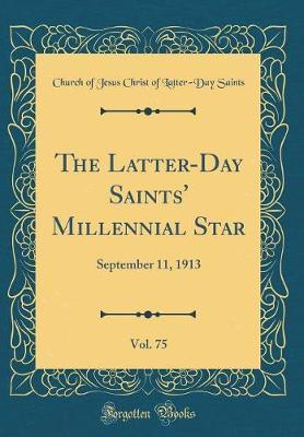 The Latter-Day Saints' Millennial Star, Vol. 75 by Church of Jesus Christ of Latter Saints