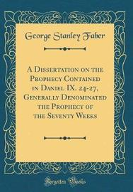 A Dissertation on the Prophecy Contained in Daniel IX. 24-27, Generally Denominated the Prophecy of the Seventy Weeks (Classic Reprint) by George Stanley Faber image