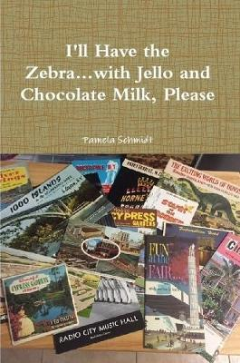 I'll Have the Zebra...with Jello and Chocolate Milk, Please by Pamela Schmidt