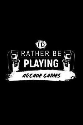 I'd Rather Be Playing Arcade Games by Chadam Journals