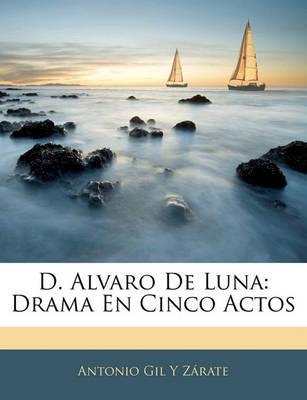 D. Alvaro de Luna: Drama En Cinco Actos by Antonio Gil y Zrate image