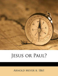 Jesus or Paul? by Arnold Meyer