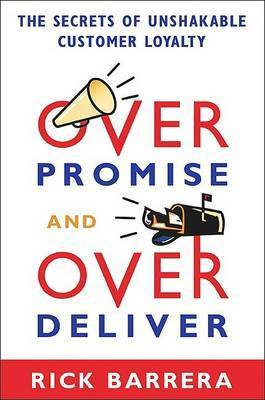 Overpromise and Overdeliver: The Secrets of Unshakable Customer Loyalty by Rick Barrera