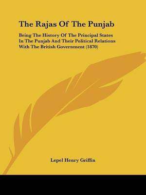 The Rajas Of The Punjab: Being The History Of The Principal States In The Punjab And Their Political Relations With The British Government (1870) by Lepel Henry Griffin