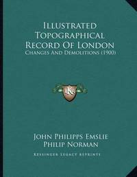 Illustrated Topographical Record of London: Changes and Demolitions (1900) by John Philipps Emslie