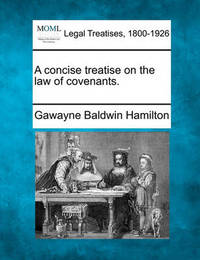 A Concise Treatise on the Law of Covenants. by Gawayne Baldwin Hamilton