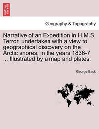 Narrative of an Expedition in H.M.S. Terror, Undertaken with a View to Geographical Discovery on the Arctic Shores, in the Years 1836-7 ... Illustrated by a Map and Plates. by George Back