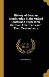 History of German Immigration in the United States and Successful German-Americans and Their Descendants by Georg Von Skal